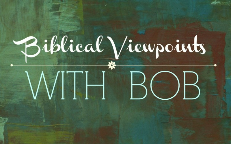 Biblical Viewpoints with Bob – Biblical Vs. Secular Viewpoint