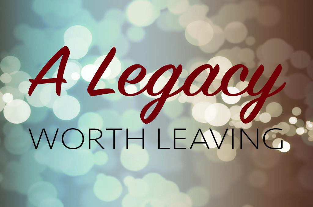 A legacy worth leaving