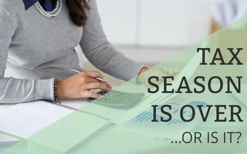 Tax Season is Over…or is it?