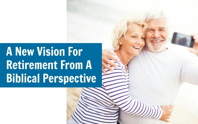 A New Vision For Retirement From A Biblical Perspective