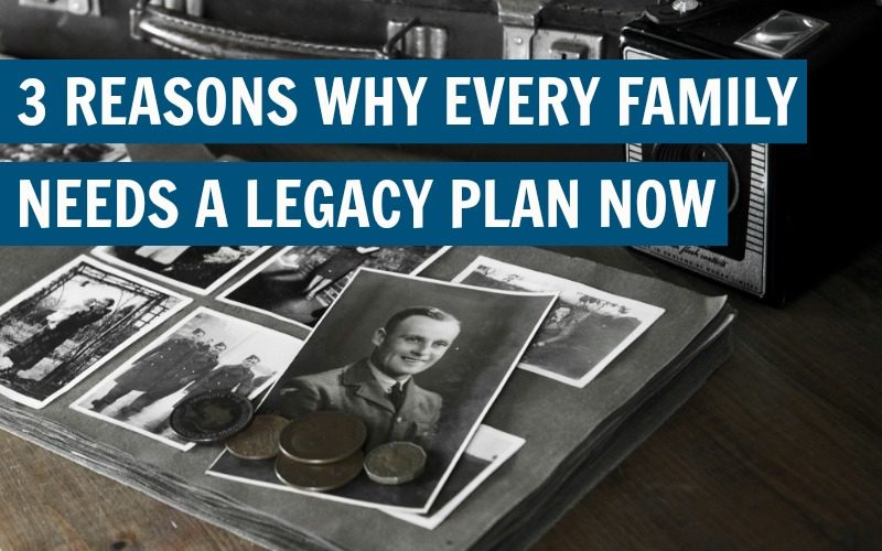 3 Reasons Why Every Family Needs a Legacy Plan Now